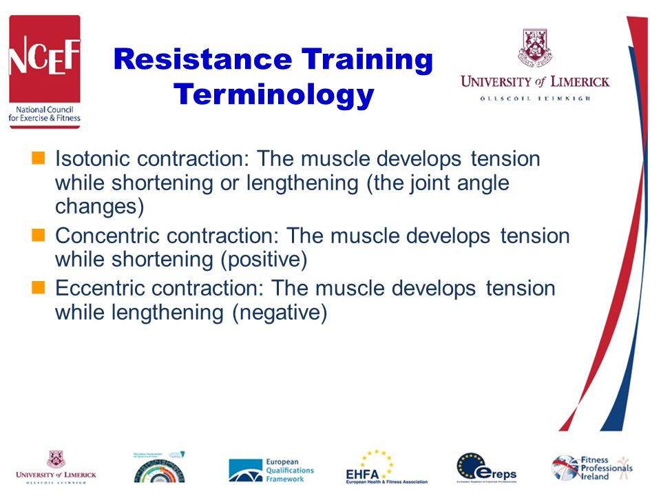 Resistance Training Terminology Isotonic contraction: The muscle develops tension while shortening or lengthening (the joint angle changes) Concentric contraction: The muscle develops tension while shortening (positive) Eccentric contraction: The muscle develops tension while lengthening (negative)
