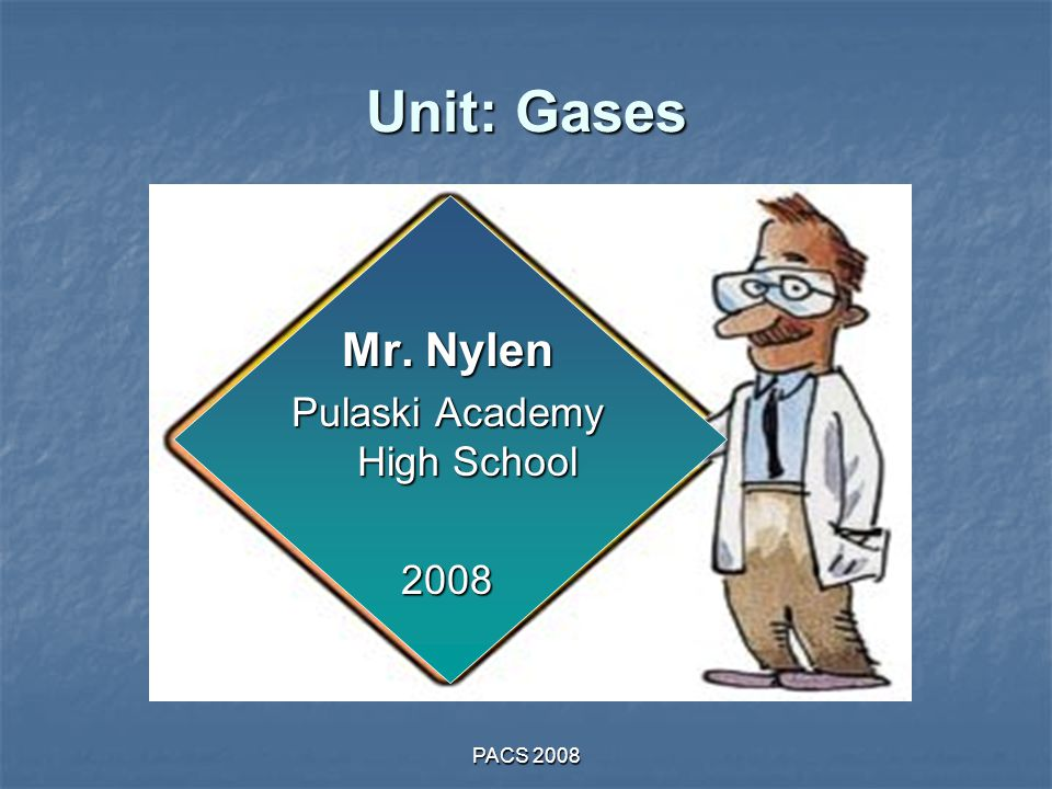 PACS 2008 Unit: Gases Mr. Nylen Pulaski Academy High School 2008