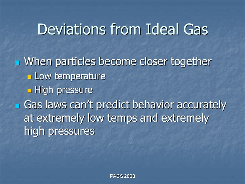 Deviations from Ideal Gas When particles become closer together When particles become closer together Low temperature Low temperature High pressure High pressure Gas laws can't predict behavior accurately at extremely low temps and extremely high pressures Gas laws can't predict behavior accurately at extremely low temps and extremely high pressures PACS 2008