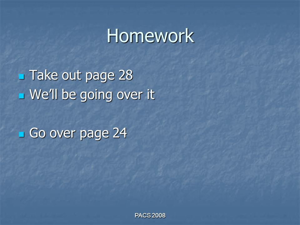 Homework Take out page 28 Take out page 28 We'll be going over it We'll be going over it Go over page 24 Go over page 24 PACS 2008