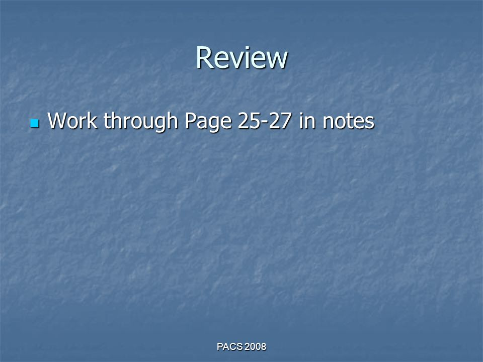 Review Work through Page 25-27 in notes Work through Page 25-27 in notes PACS 2008