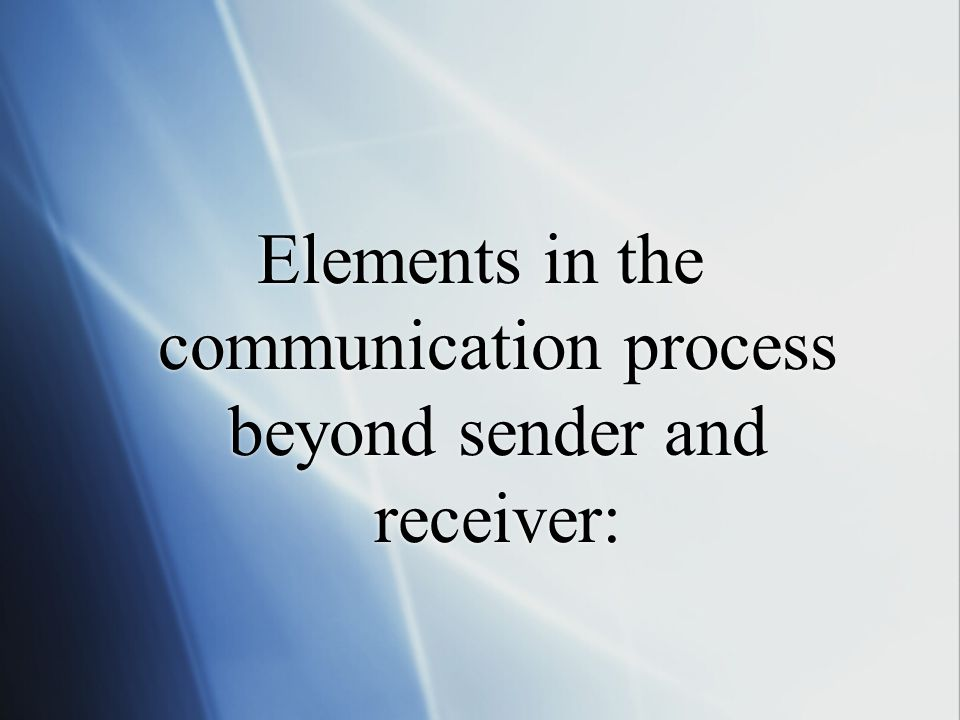 Elements in the communication process beyond sender and receiver: