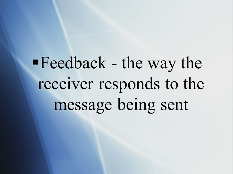  Feedback - the way the receiver responds to the message being sent