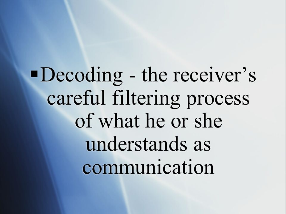  Decoding - the receiver's careful filtering process of what he or she understands as communication