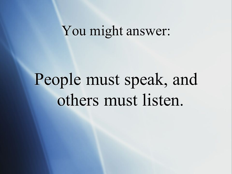 You might answer: People must speak, and others must listen.