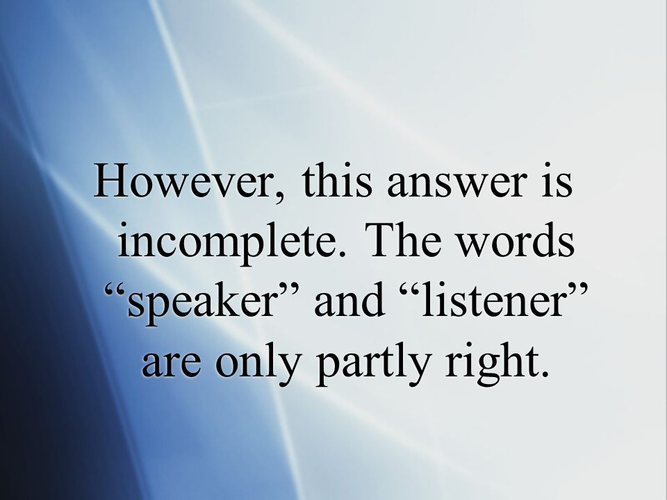 However, this answer is incomplete. The words speaker and listener are only partly right.