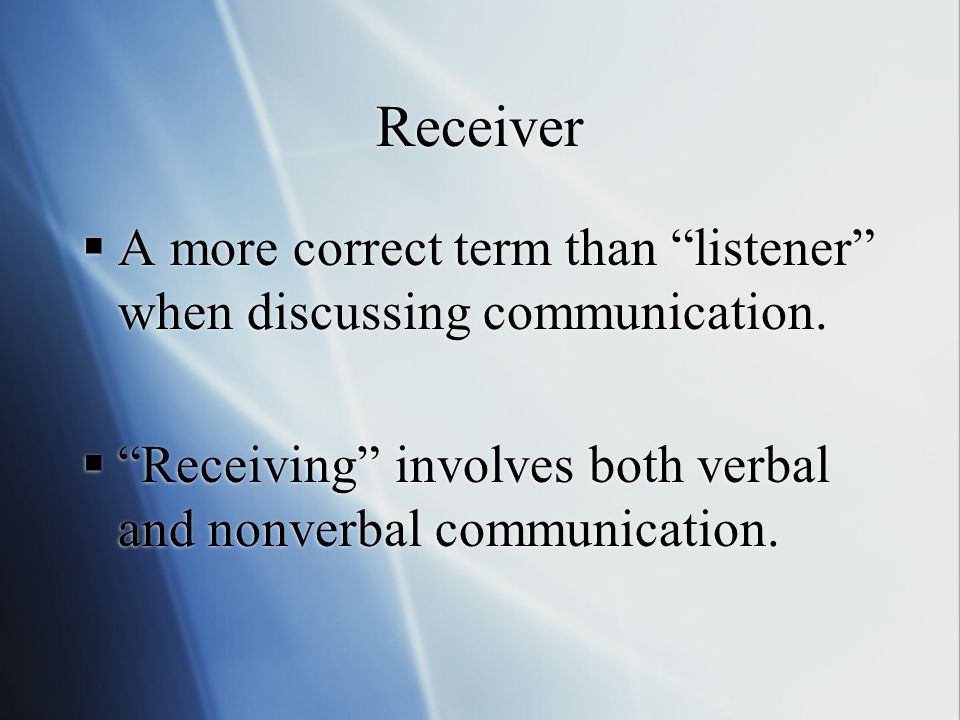 Receiver  A more correct term than listener when discussing communication.