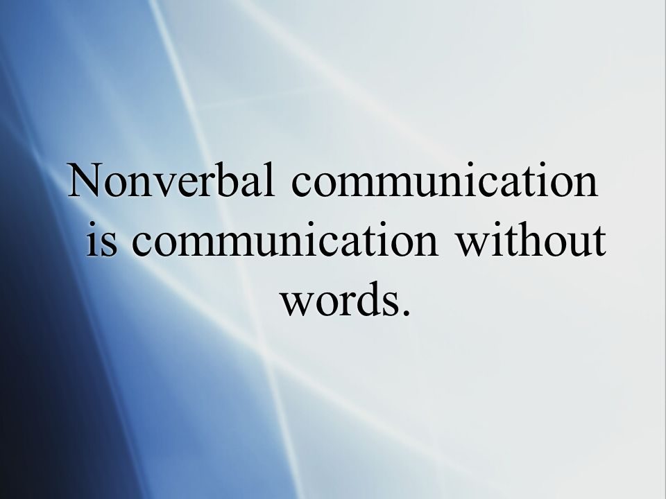 Nonverbal communication is communication without words.