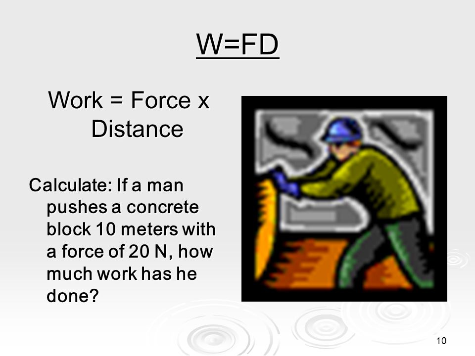 10 W=FD Work = Force x Distance Calculate: If a man pushes a concrete block 10 meters with a force of 20 N, how much work has he done