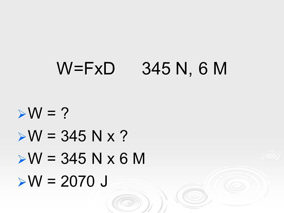W=FxD345 N,6 M  W =  W = 345 N x  W = 345 N x 6 M  W = 2070 J