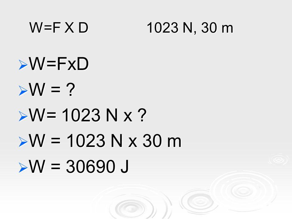 W=F X D 1023 N, 30 m  W=FxD  W =  W= 1023 N x  W = 1023 N x 30 m  W = 30690 J