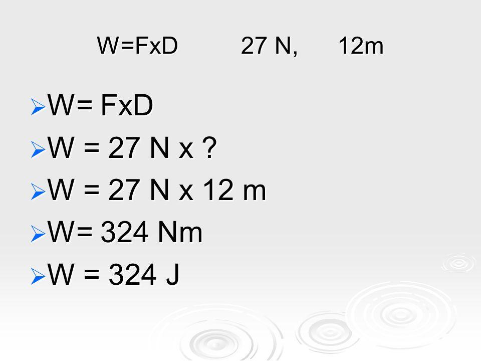 W=FxD27 N,12m  W= FxD  W = 27 N x  W = 27 N x 12 m  W= 324 Nm  W = 324 J