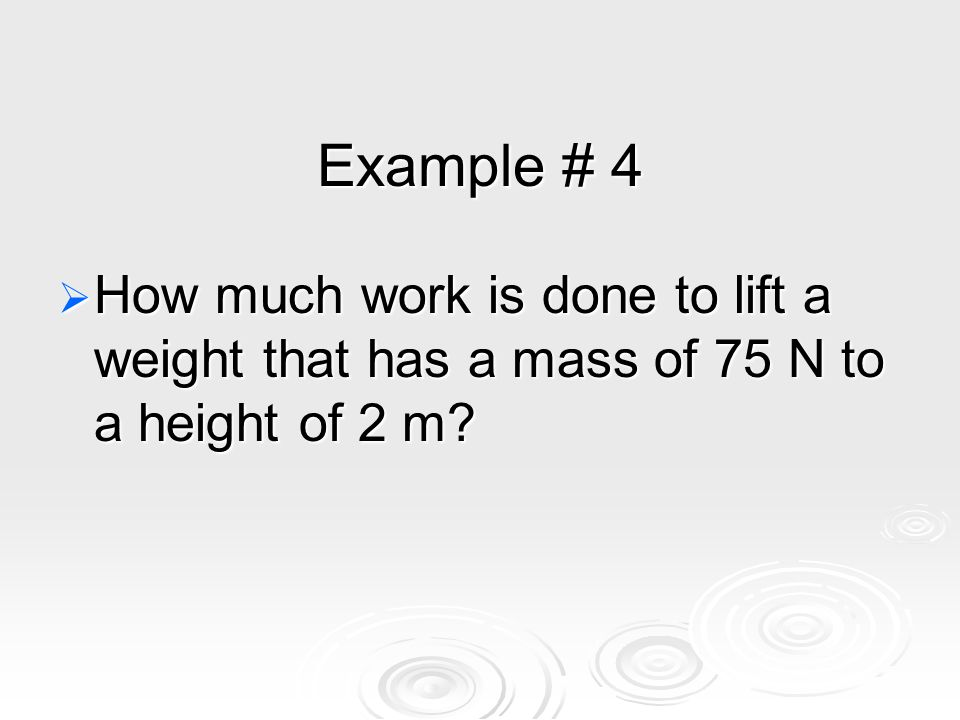 Example # 4  How much work is done to lift a weight that has a mass of 75 N to a height of 2 m