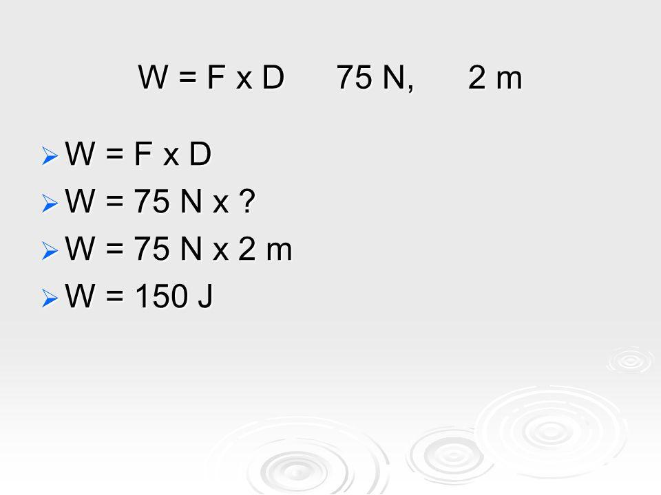 W = F x D75 N,2 m  W = F x D  W = 75 N x  W = 75 N x 2 m  W = 150 J