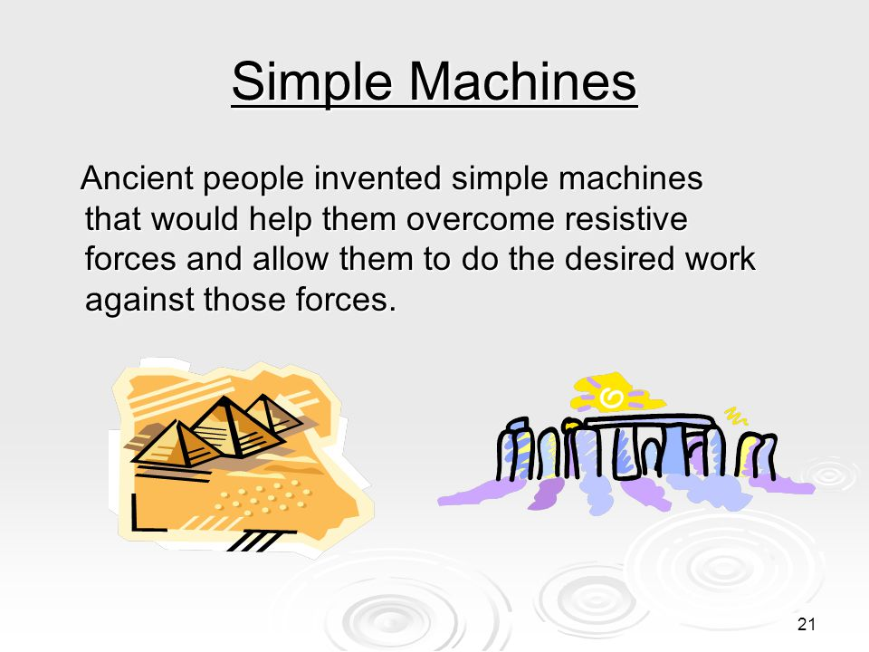 21 Simple Machines Ancient people invented simple machines that would help them overcome resistive forces and allow them to do the desired work against those forces.