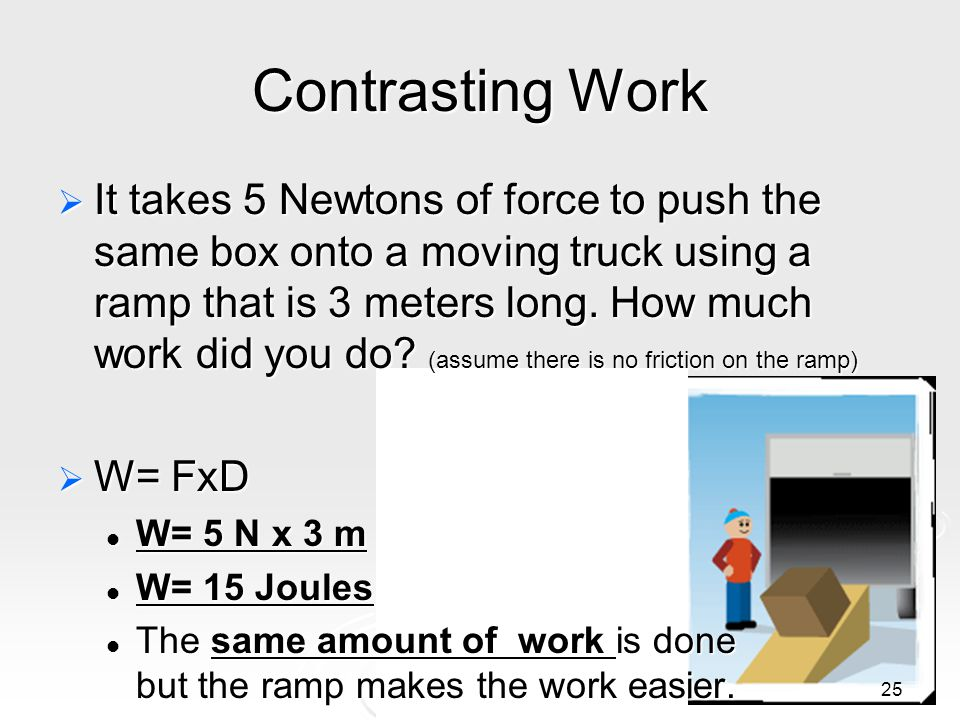 Contrasting Work 25  It takes 5 Newtons of force to push the same box onto a moving truck using a ramp that is 3 meters long.
