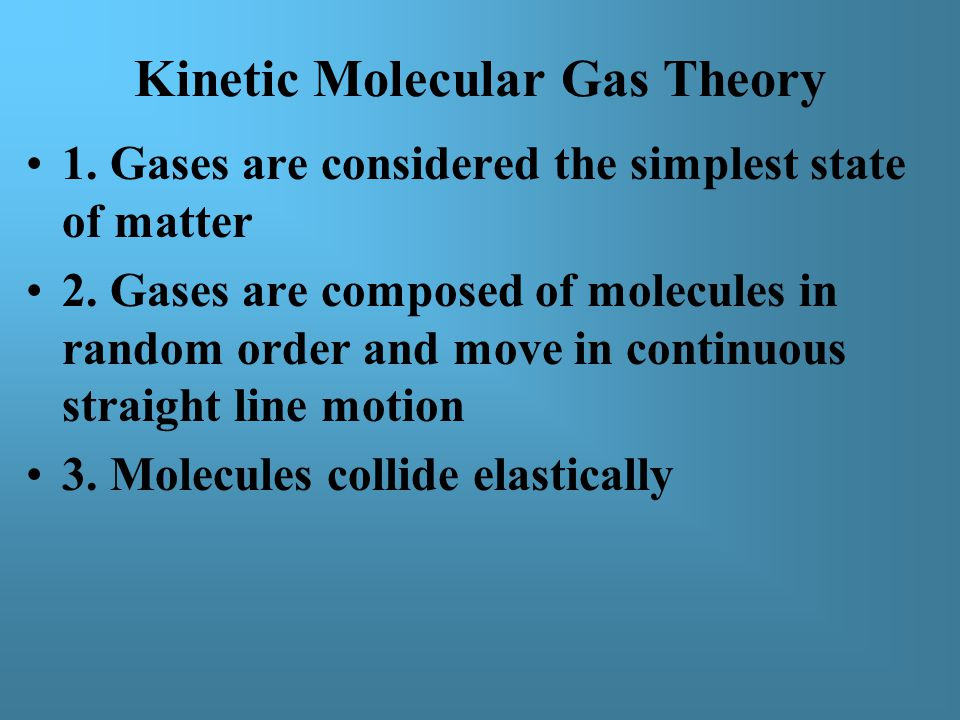 Kinetic Molecular Gas Theory 1. Gases are considered the simplest state of matter 2.