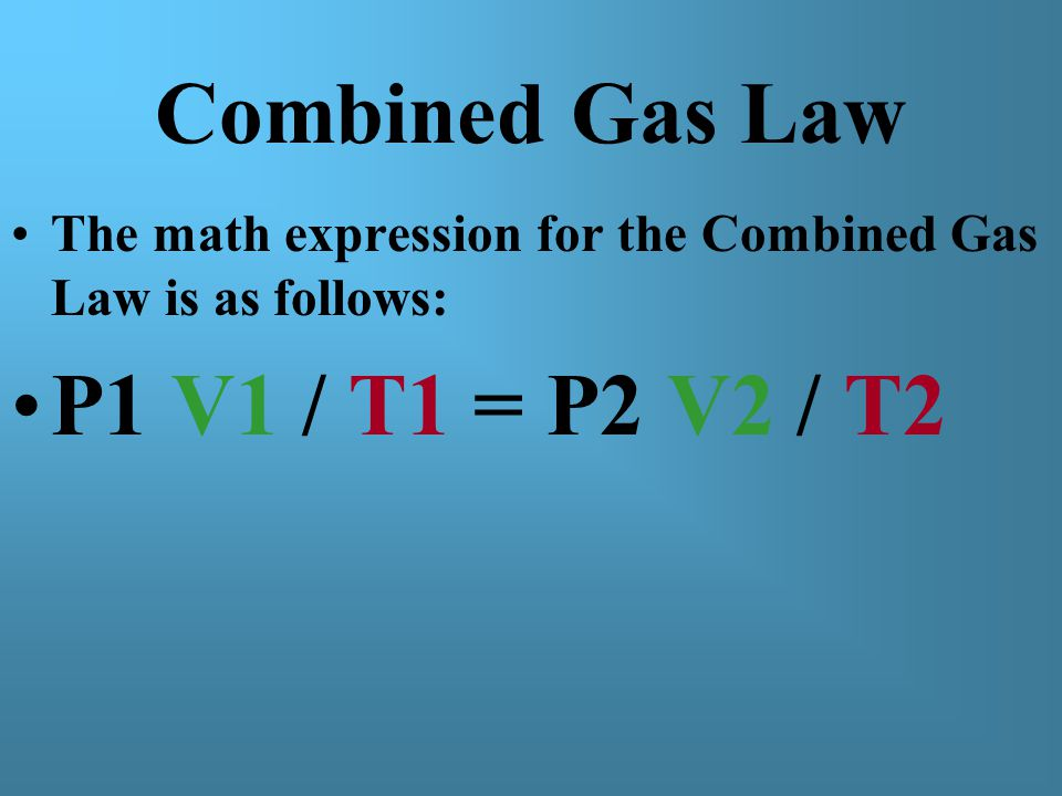 Combined Gas Law The math expression for the Combined Gas Law is as follows: P1 V1 / T1 = P2 V2 / T2