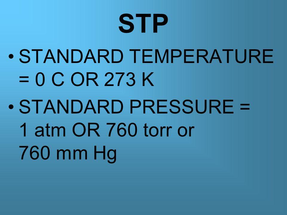 STP STANDARD TEMPERATURE = 0 C OR 273 K STANDARD PRESSURE = 1 atm OR 760 torr or 760 mm Hg