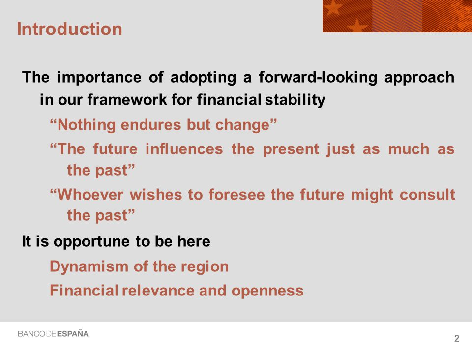 2 Introduction The importance of adopting a forward-looking approach in our framework for financial stability Nothing endures but change The future influences the present just as much as the past Whoever wishes to foresee the future might consult the past It is opportune to be here Dynamism of the region Financial relevance and openness