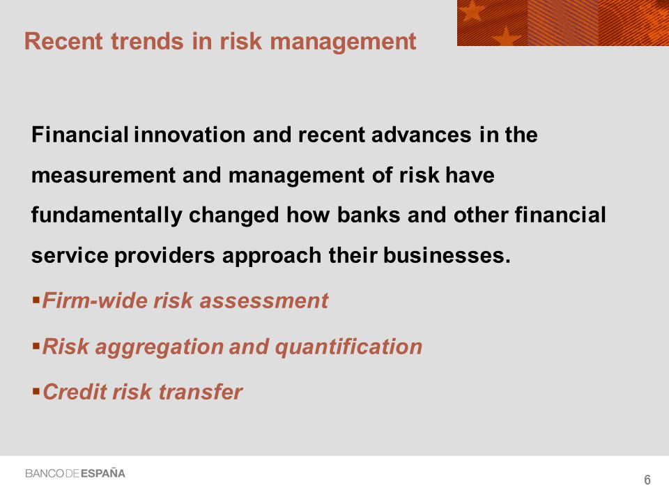 6 Recent trends in risk management Financial innovation and recent advances in the measurement and management of risk have fundamentally changed how banks and other financial service providers approach their businesses.