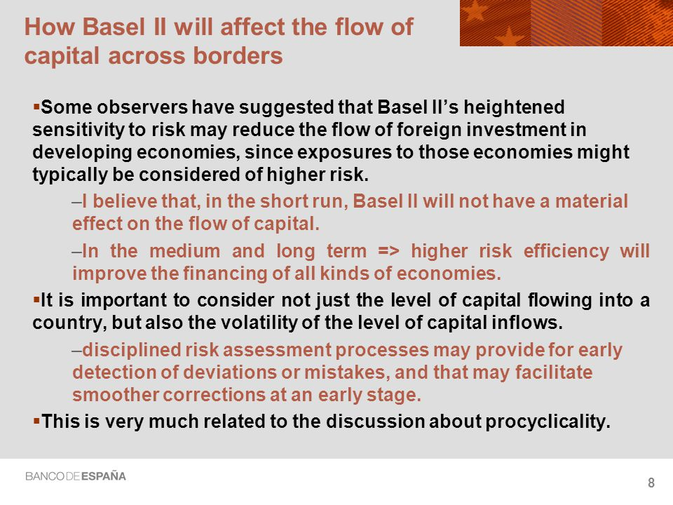 8 How Basel II will affect the flow of capital across borders  Some observers have suggested that Basel II's heightened sensitivity to risk may reduc