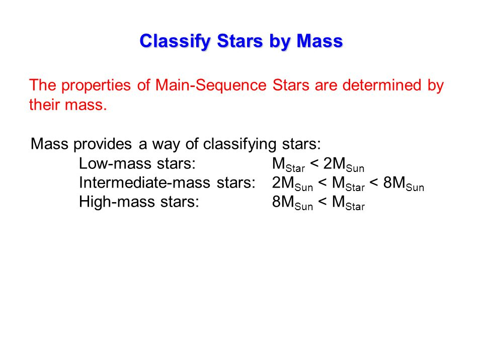 Classify Stars by Mass The properties of Main-Sequence Stars are determined by their mass.