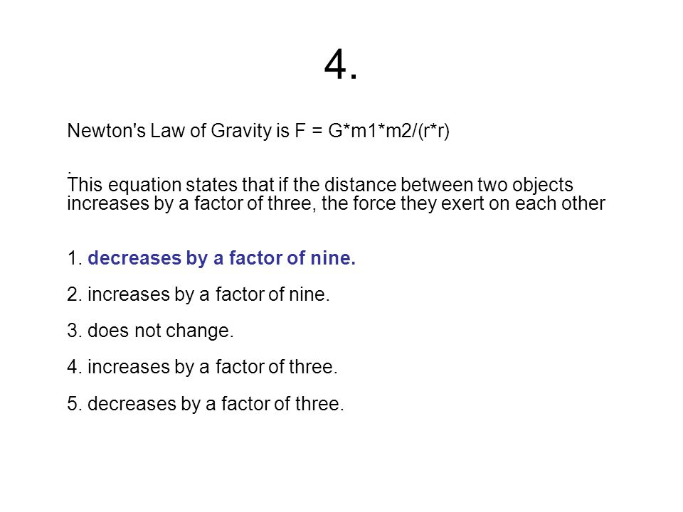 4. Newton's Law of Gravity is F = G*m1*m2/(r*r). This equation states that if the distance between two objects increases by a factor of three, the for