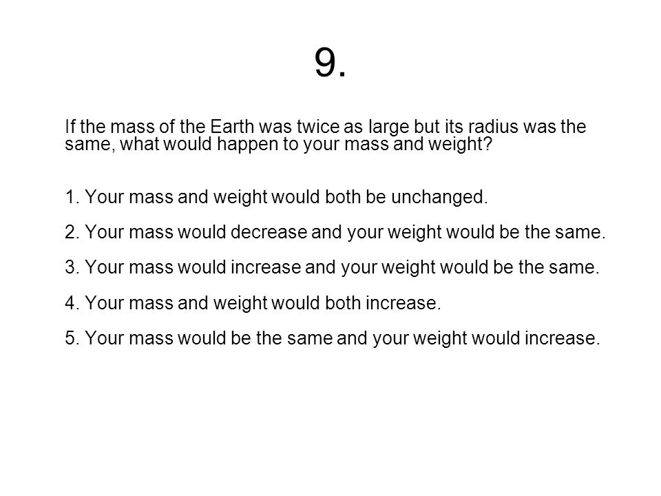 9. If the mass of the Earth was twice as large but its radius was the same, what would happen to your mass and weight? 1. Your mass and weight would b