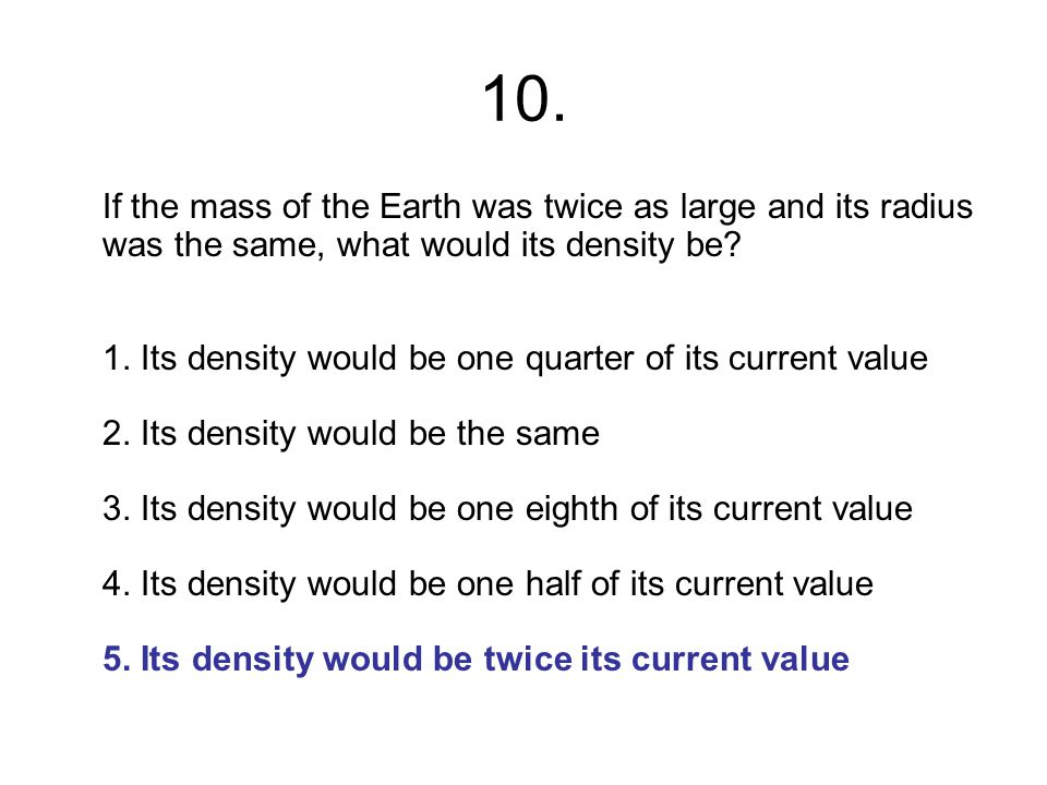 10. If the mass of the Earth was twice as large and its radius was the same, what would its density be? 1. Its density would be one quarter of its cur