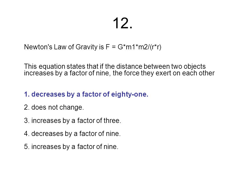 12. Newton's Law of Gravity is F = G*m1*m2/(r*r) This equation states that if the distance between two objects increases by a factor of nine, the forc