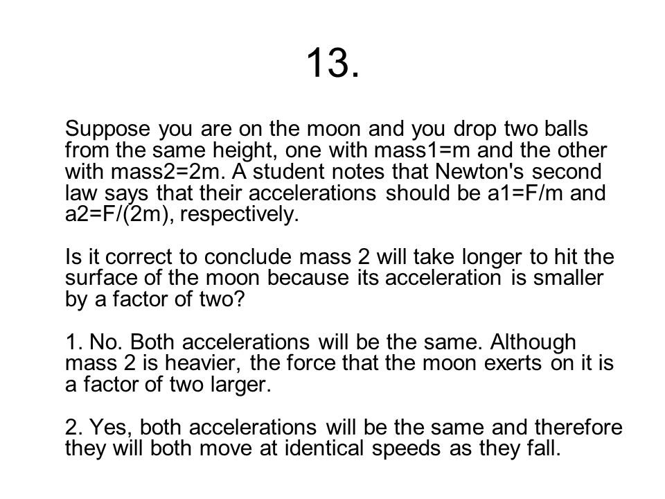 13. Suppose you are on the moon and you drop two balls from the same height, one with mass1=m and the other with mass2=2m. A student notes that Newton