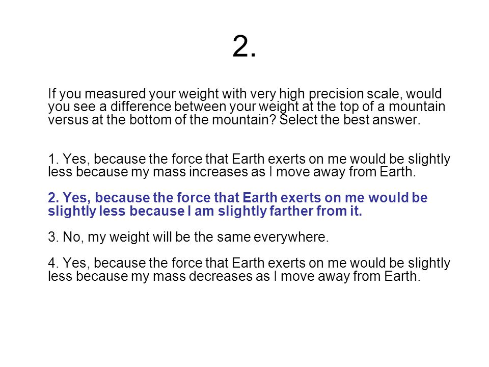 2. If you measured your weight with very high precision scale, would you see a difference between your weight at the top of a mountain versus at the b