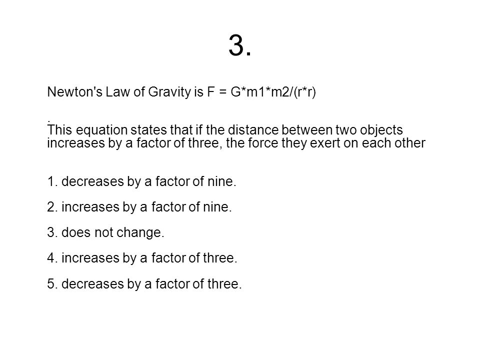 3. Newton's Law of Gravity is F = G*m1*m2/(r*r). This equation states that if the distance between two objects increases by a factor of three, the for