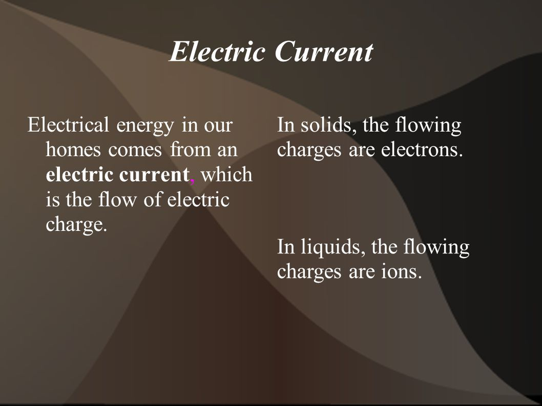Electric Current Electrical energy in our homes comes from an electric current, which is the flow of electric charge.