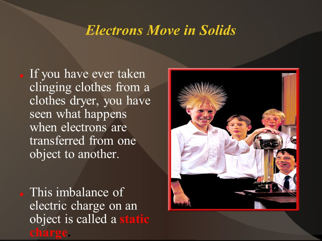 Electrons Move in Solids If you have ever taken clinging clothes from a clothes dryer, you have seen what happens when electrons are transferred from one object to another.