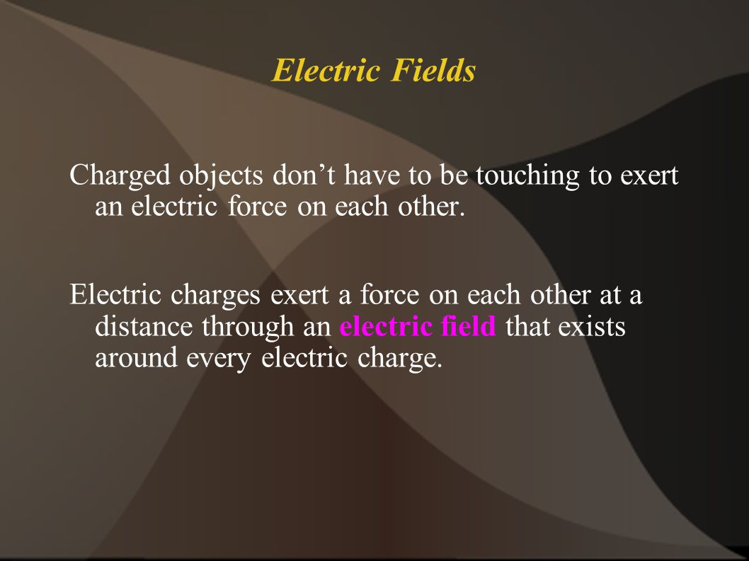 Electric Fields Charged objects don't have to be touching to exert an electric force on each other.
