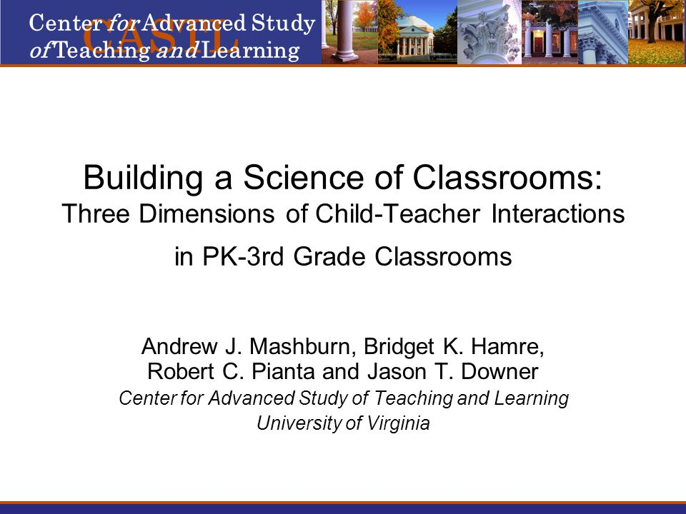Building a Science of Classrooms: Three Dimensions of Child-Teacher Interactions in PK-3rd Grade Classrooms Andrew J.
