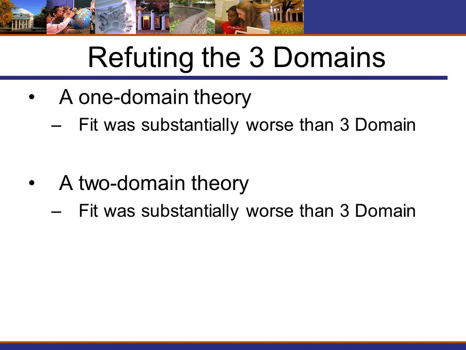 Refuting the 3 Domains A one-domain theory –Fit was substantially worse than 3 Domain A two-domain theory –Fit was substantially worse than 3 Domain