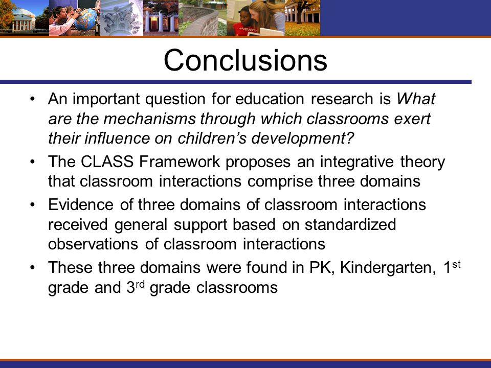 Conclusions An important question for education research is What are the mechanisms through which classrooms exert their influence on children's development.