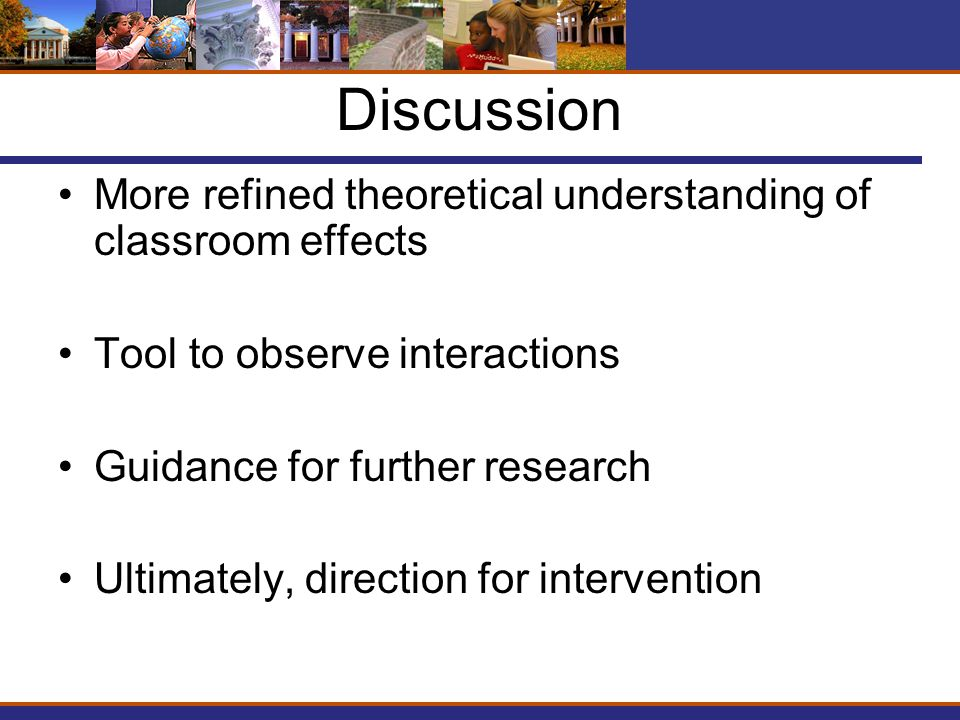 Discussion More refined theoretical understanding of classroom effects Tool to observe interactions Guidance for further research Ultimately, direction for intervention
