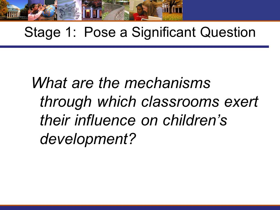 Stage 1: Pose a Significant Question What are the mechanisms through which classrooms exert their influence on children's development
