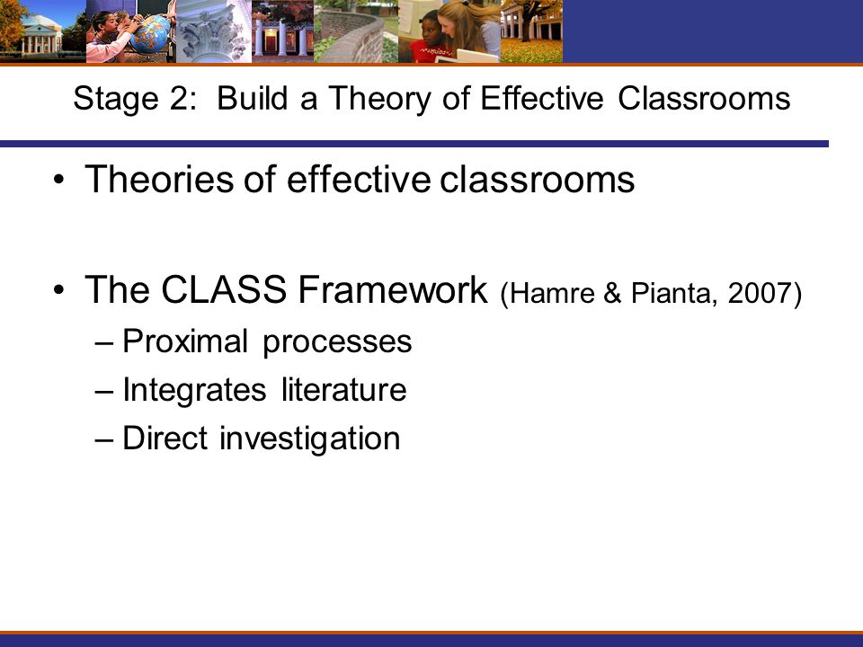 Stage 2: Build a Theory of Effective Classrooms Theories of effective classrooms The CLASS Framework (Hamre & Pianta, 2007) –Proximal processes –Integrates literature –Direct investigation