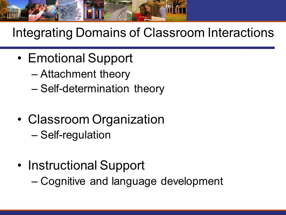 Integrating Domains of Classroom Interactions Emotional Support –Attachment theory –Self-determination theory Classroom Organization –Self-regulation Instructional Support –Cognitive and language development