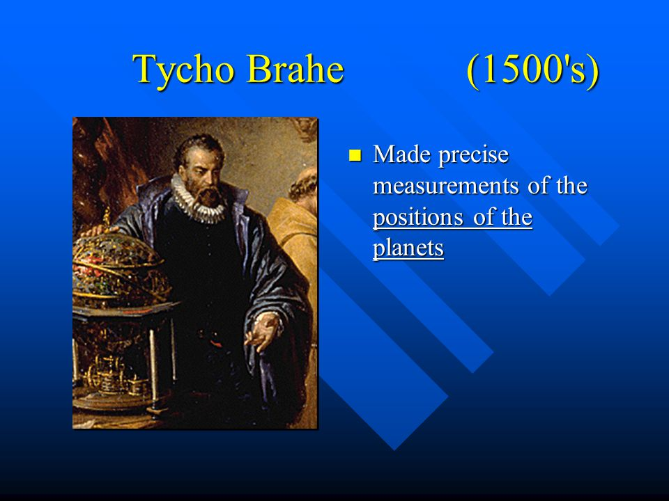 Tycho Brahe (1500 s) n Made precise measurements of the positions of the planets