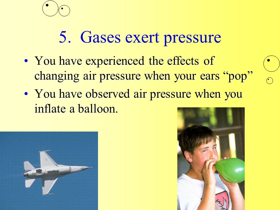 """5. Gases exert pressure You have experienced the effects of changing air pressure when your ears """"pop""""You have experienced the effects of changing air"""