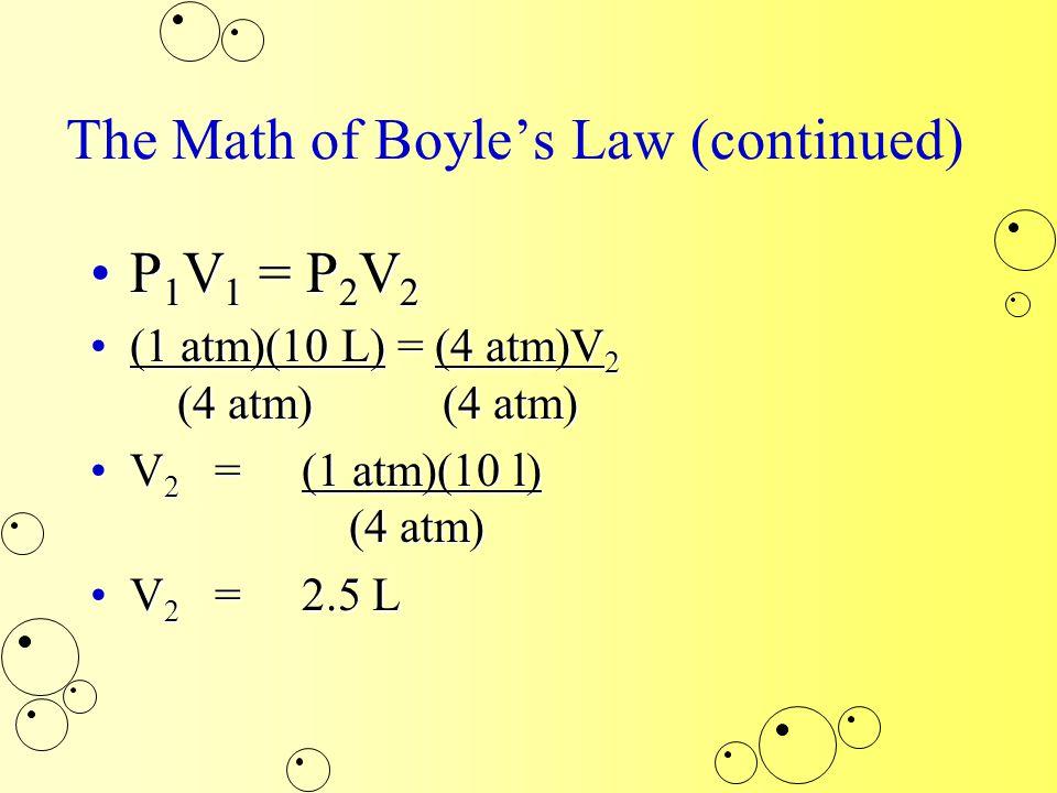 The Math of Boyle's Law (continued) P 1 V 1 = P 2 V 2P 1 V 1 = P 2 V 2 (1 atm)(10 L) = (4 atm)V 2 (4 atm) (4 atm)(1 atm)(10 L) = (4 atm)V 2 (4 atm) (4 atm) V 2 =(1 atm)(10 l) (4 atm)V 2 =(1 atm)(10 l) (4 atm) V 2 =2.5 LV 2 =2.5 L