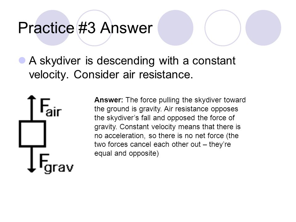 Practice #3 Answer A skydiver is descending with a constant velocity. Consider air resistance. Answer: The force pulling the skydiver toward the groun