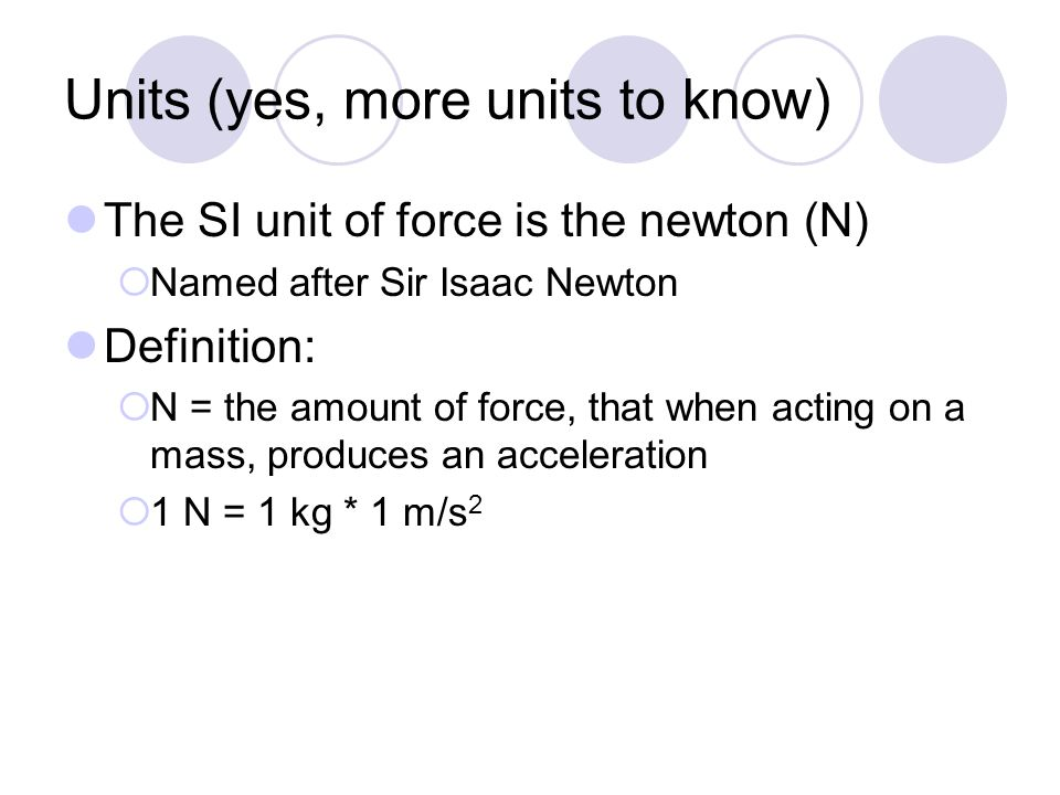 Units (yes, more units to know) The SI unit of force is the newton (N)  Named after Sir Isaac Newton Definition:  N = the amount of force, that when