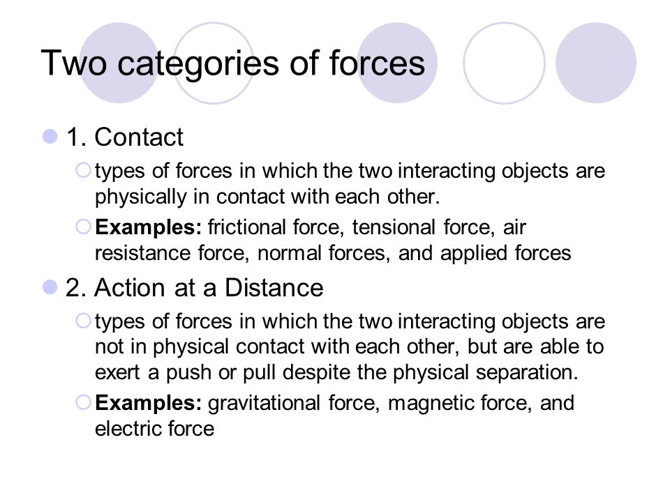 Two categories of forces 1. Contact  types of forces in which the two interacting objects are physically in contact with each other.  Examples: fric